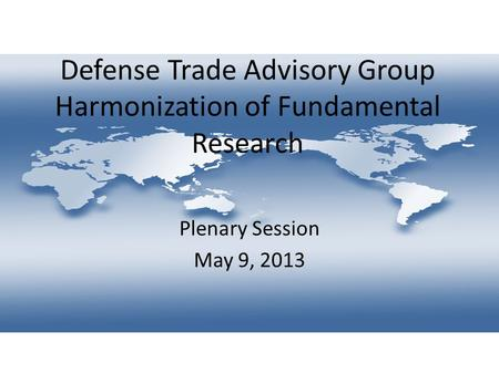 Defense Trade Advisory Group Harmonization of Fundamental Research Plenary Session May 9, 2013.