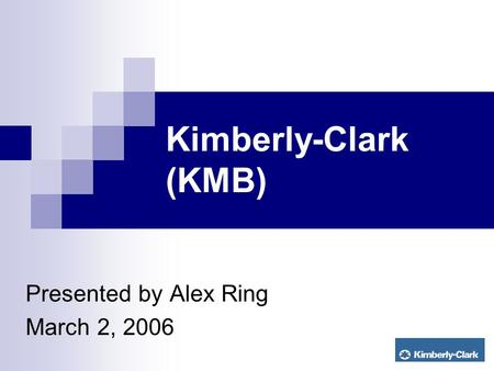 Kimberly-Clark (KMB) Presented by Alex Ring March 2, 2006.
