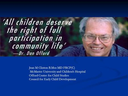 Jean M Clinton B.Mus MD FRCP(C) McMaster University and Children's Hospital Offord Centre for Child Studies Council for Early Child Development.