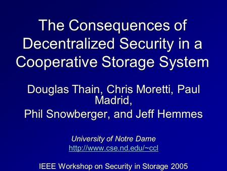 The Consequences of Decentralized Security in a Cooperative Storage System Douglas Thain, Chris Moretti, Paul Madrid, Phil Snowberger, and Jeff Hemmes.