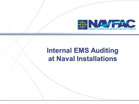 "Internal EMS Auditing at Naval Installations. 2 Title/Group/Section,etc. Navy EMS Overview  All ""appropriate facilities"" must implement an EMS that conforms."