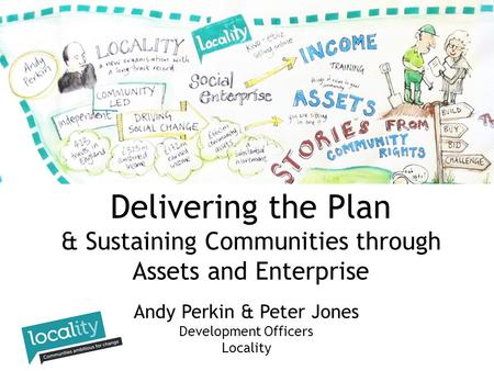 Andy Perkin & Peter Jones Development Officers Locality Delivering the Plan & Sustaining Communities through Assets and Enterprise.