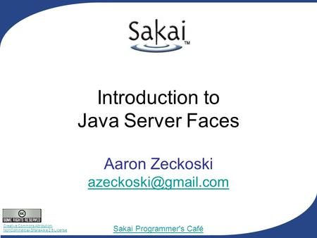 Creative Commons Attribution- NonCommercial-ShareAlike 2.5 License Sakai Programmer's Café Introduction to Java Server Faces Aaron Zeckoski