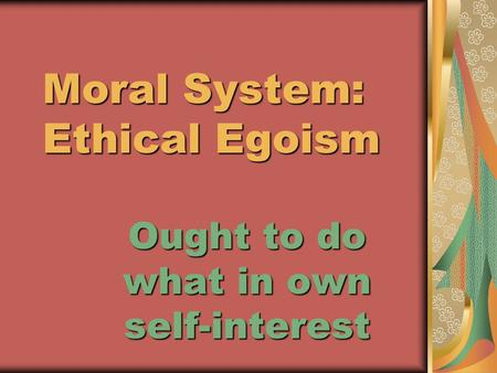 Moral System: Ethical Egoism Moral System: Ethical Egoism Ought to do what in own self-interest.