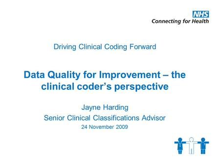 Driving Clinical Coding Forward Data Quality for Improvement – the clinical coder's perspective Jayne Harding Senior Clinical Classifications Advisor 24.