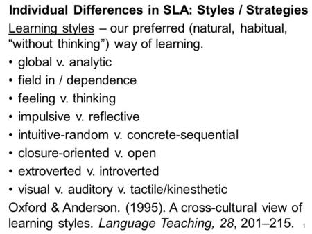 "Individual Differences in SLA: Styles / Strategies Learning styles – our preferred (natural, habitual, ""without thinking"") way of learning. global v. analytic."