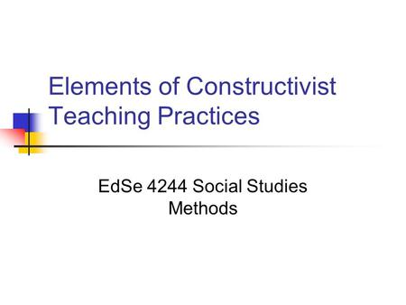 Elements of Constructivist Teaching Practices EdSe 4244 Social Studies Methods.