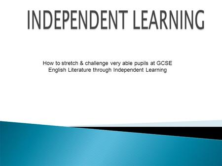 How to stretch & challenge very able pupils at GCSE English Literature through Independent Learning.