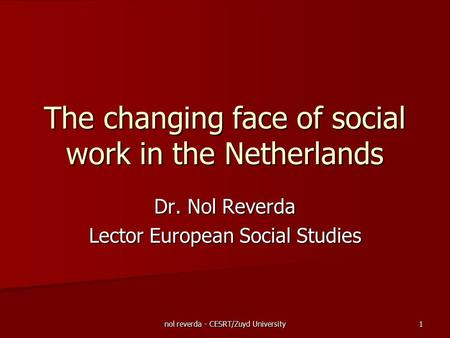 Nol reverda - CESRT/Zuyd University 1 The changing face of social work in the Netherlands Dr. Nol Reverda Lector European Social Studies.