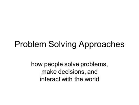Problem Solving Approaches how people solve problems, make decisions, and interact with the world.
