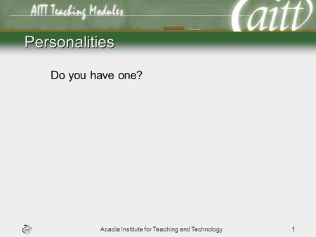 Acadia Institute for Teaching and Technology1 Personalities Do you have one?
