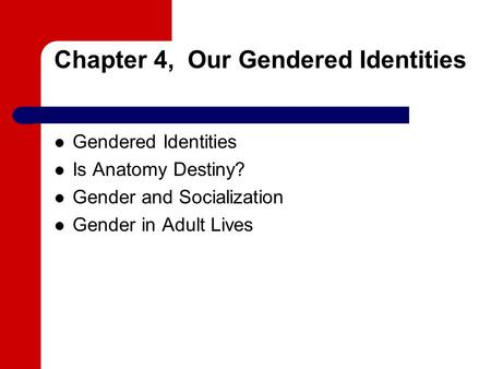 Chapter 4, Our Gendered Identities Gendered Identities Is Anatomy Destiny? Gender and Socialization Gender in Adult Lives.