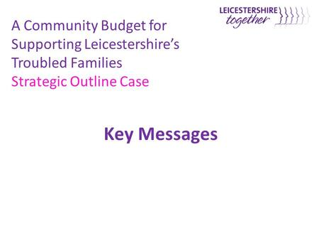 Key Messages A Community Budget for Supporting Leicestershire's Troubled Families Strategic Outline Case.
