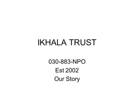 IKHALA TRUST 030-883-NPO Est 2002 Our Story. Where and why it all began Why a micro-fund for community based organisations in the EC (background) Who.