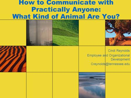 How to Communicate with Practically Anyone: What Kind of Animal Are You? Cindi Reynolds Employee and Organizational Development