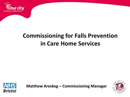 Commissioning for Falls Prevention in Care Home Services Matthew Areskog – Commissioning Manager.