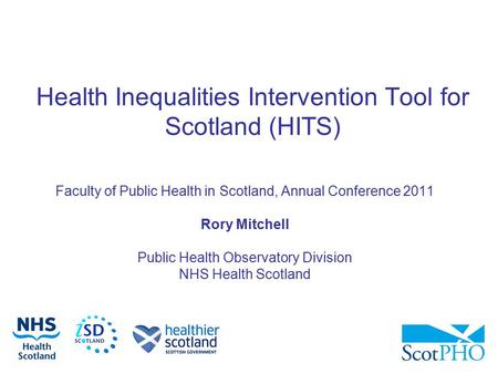 Health Inequalities Intervention Tool for Scotland (HITS) Faculty of Public Health in Scotland, Annual Conference 2011 Rory Mitchell Public Health Observatory.