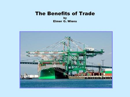 The Benefits of Trade by Elmer G. Wiens. Benefits of Increasing World Trade? Many people are skeptical about the benefits of trade. The Vancouver Sun's.