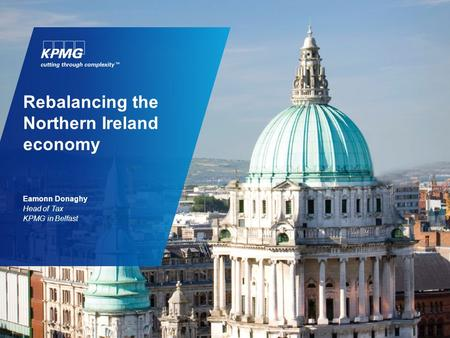 Rebalancing the Northern Ireland economy Eamonn Donaghy Head of Tax KPMG in Belfast.