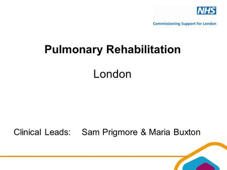 Pulmonary Rehabilitation London Clinical Leads:Sam Prigmore & Maria Buxton.
