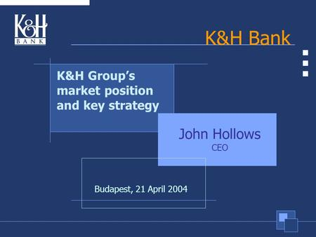 1 K&H Bank Budapest, 21 April 2004 K&H Group's market position and key strategy John Hollows CEO.