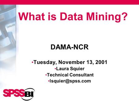 DAMA-NCR Tuesday, November 13, 2001 Laura Squier Technical Consultant What is Data Mining?