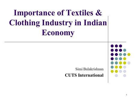Importance of Textiles & Clothing Industry in Indian Economy Simi Balakrishnan CUTS International 1.