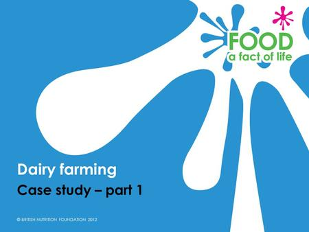 © BRITISH NUTRITION FOUNDATION 2012 Case study – part 1 Dairy farming.
