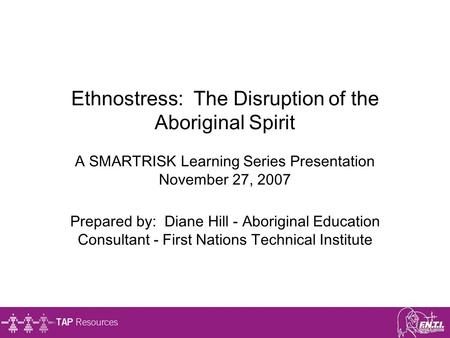 Ethnostress: The Disruption of the Aboriginal Spirit A SMARTRISK Learning Series Presentation November 27, 2007 Prepared by: Diane Hill - Aboriginal.