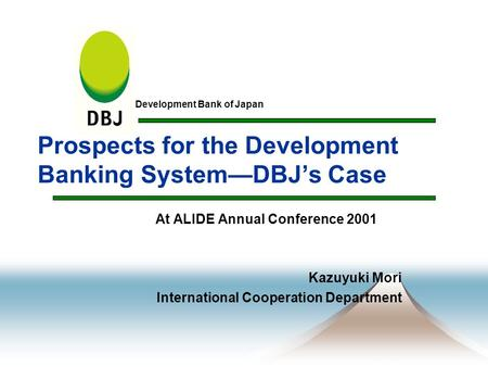 Prospects for the Development Banking System—DBJ's Case At ALIDE Annual Conference 2001 Kazuyuki Mori International Cooperation Department Development.