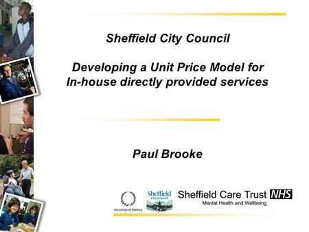 Sheffield City Council Developing a Unit Price Model for In-house directly provided services Paul Brooke.