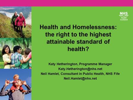 Health and Homelessness: the right to the highest attainable standard of health? Katy Hetherington, Programme Manager Neil Hamlet,