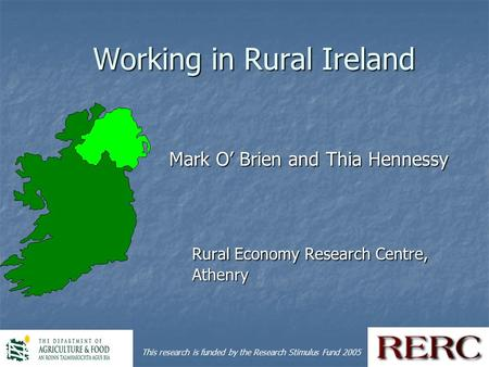 1 Working in Rural Ireland Mark O' Brien and Thia Hennessy Mark O' Brien and Thia Hennessy Rural Economy Research Centre, Athenry This research is funded.