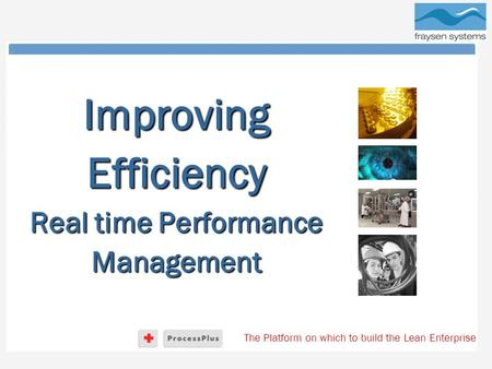 The Platform on which to build the Lean Enterprise Improving Efficiency Real time Performance Management.