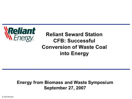 © 2003 Reliant Reliant Seward Station CFB: Successful Conversion of Waste Coal into Energy Energy from Biomass and Waste Symposium September 27, 2007.