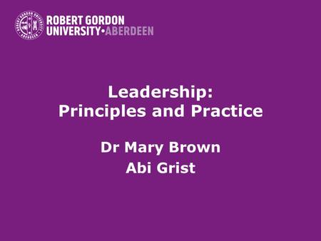 Leadership: Principles and Practice Dr Mary Brown Abi Grist.