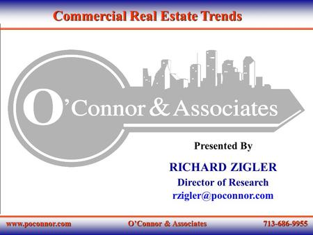 O'Connor & Associates 713-686-9955 Presented By RICHARD ZIGLER Director of Research Commercial Real Estate Trends.