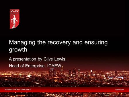 BUSINESS WITH CONFIDENCE icaew.com A presentation by Clive Lewis Head of Enterprise, ICAEW Managing the recovery and ensuring growth.