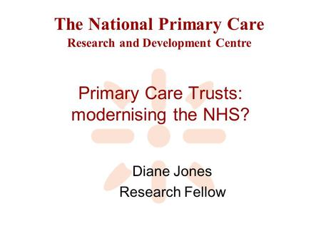 The National Primary Care Research and Development Centre Primary Care Trusts: modernising the NHS? Diane Jones Research Fellow.