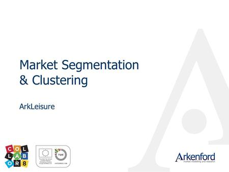 Market Segmentation & Clustering ArkLeisure. © 2009 Arkenford Ltd Why should we segment a market? In our view a segmentation Is not simply a classification.
