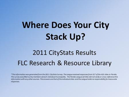 Where Does Your City Stack Up? 2011 CityStats Results FLC Research & Resource Library *This information was generated from the 2011 CityStats Survey. The.