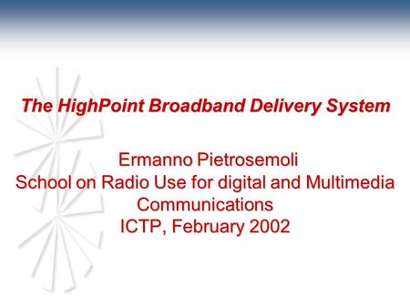 The HighPoint Broadband Delivery System Ermanno Pietrosemoli School on Radio Use for digital and Multimedia Communications ICTP, February 2002.