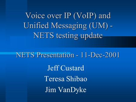 Voice over IP (VoIP) and Unified Messaging (UM) - NETS testing update NETS Presentation - 11-Dec-2001 Jeff Custard Teresa Shibao Jim VanDyke.