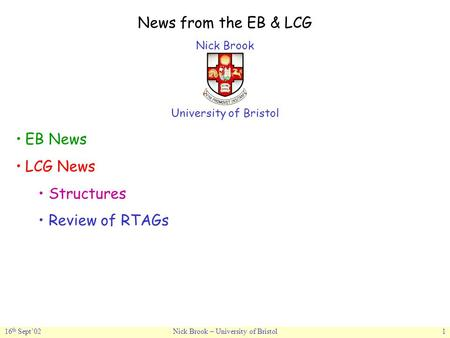 16 th Sept'02Nick Brook – University of Bristol1 News from the EB & LCG Nick Brook University of Bristol EB News LCG News Structures Review of RTAGs.