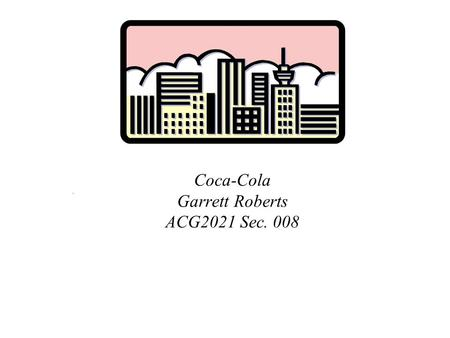 Coca-Cola Garrett Roberts ACG2021 Sec. 008.. Executive Summary Coca-Cola was established in 1886 and today has plants in 200 countries world wide. Coca-Cola.