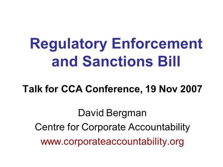 Regulatory Enforcement and Sanctions Bill Talk for CCA Conference, 19 Nov 2007 David Bergman Centre for Corporate Accountability www.corporateaccountability.org.