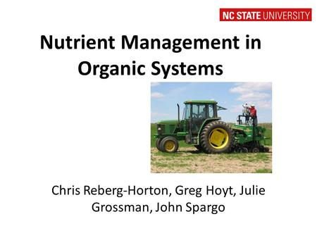 Nutrient Management in Organic Systems Chris Reberg-Horton, Greg Hoyt, Julie Grossman, John Spargo.