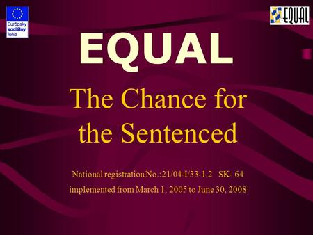EQUAL The Chance for the Sentenced National registration No.:21/04-I/33-1.2 SK- 64 implemented from March 1, 2005 to June 30, 2008.