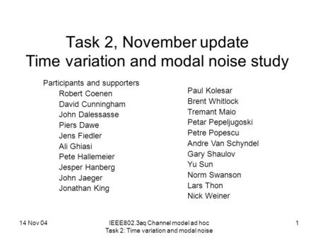 14 Nov 04IEEE802.3aq Channel model ad hoc Task 2: Time variation and modal noise 1 Task 2, November update Time variation and modal noise study Participants.