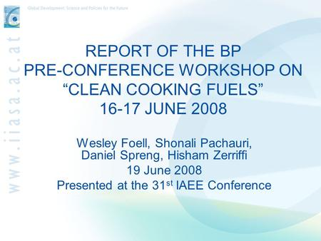 "REPORT OF THE BP PRE-CONFERENCE WORKSHOP ON ""CLEAN COOKING FUELS"" 16-17 JUNE 2008 Wesley Foell, Shonali Pachauri, Daniel Spreng, Hisham Zerriffi 19 June."